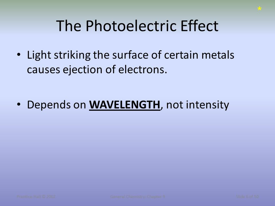 Prentice-Hall © 2002General Chemistry: Chapter 9Slide 6 of 50 The Photoelectric Effect Light striking the surface of certain metals causes ejection of electrons.