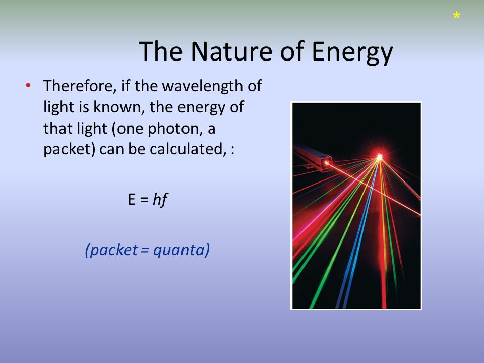 The Nature of Energy Therefore, if the wavelength of light is known, the energy of that light (one photon, a packet) can be calculated, : E = hf (packet = quanta) *