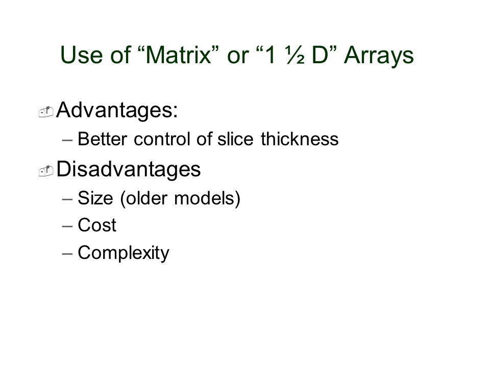 "Use of ""Matrix"" or ""1 ½ D"" Arrays  Advantages: –Better control of slice thickness  Disadvantages –Size (older models) –Cost –Complexity"