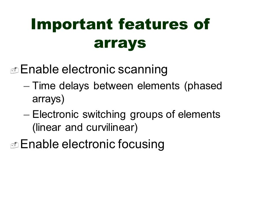 Important features of arrays  Enable electronic scanning –Time delays between elements (phased arrays) –Electronic switching groups of elements (line