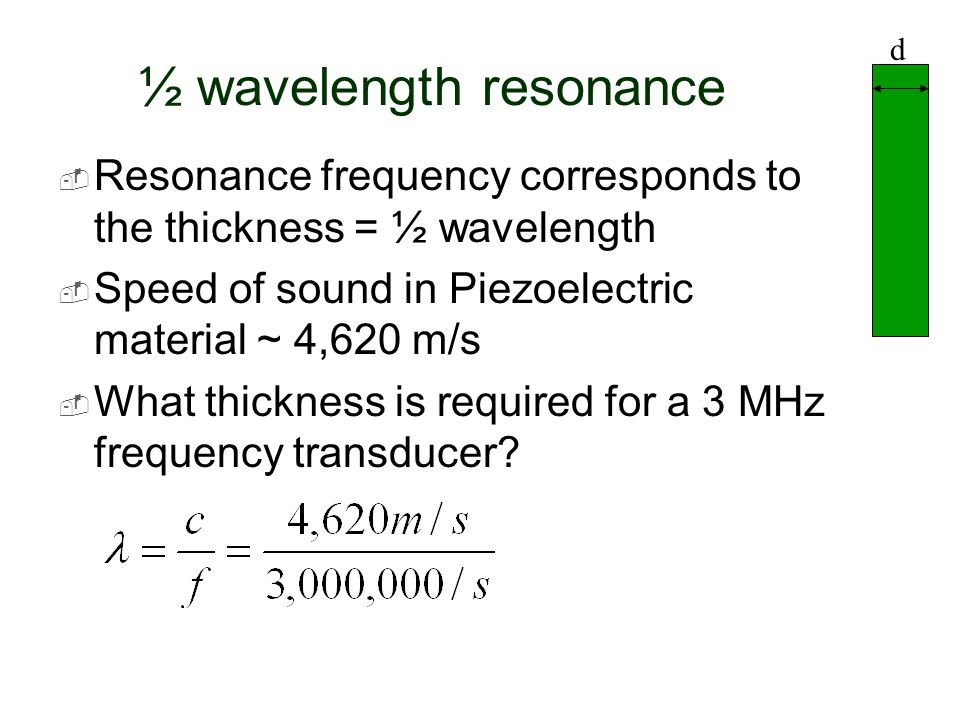 ½ wavelength resonance  Resonance frequency corresponds to the thickness = ½ wavelength  Speed of sound in Piezoelectric material ~ 4,620 m/s  What
