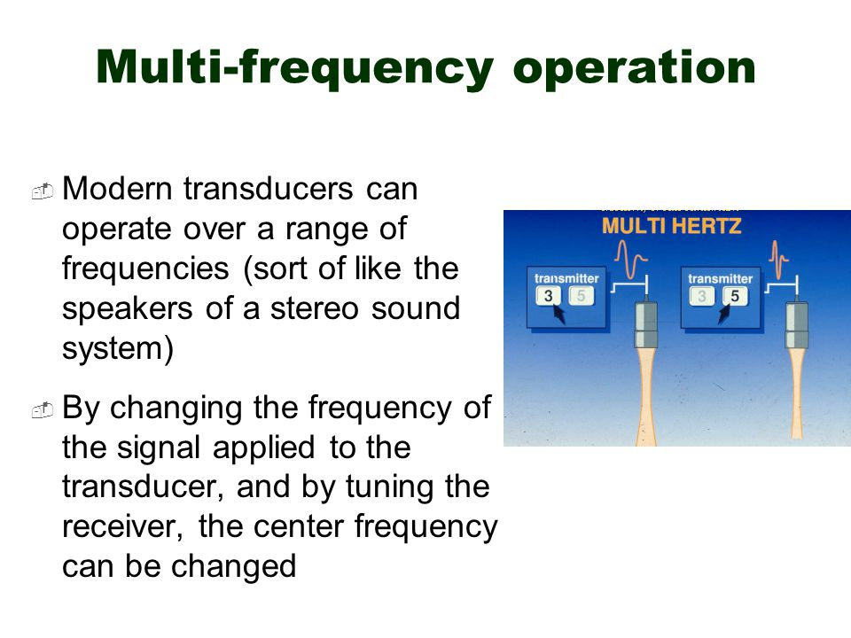 Multi-frequency operation  Modern transducers can operate over a range of frequencies (sort of like the speakers of a stereo sound system)  By chang