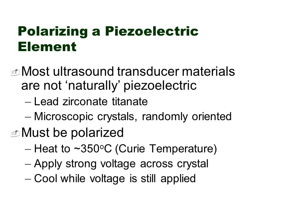 Polarizing a Piezoelectric Element  Most ultrasound transducer materials are not 'naturally' piezoelectric –Lead zirconate titanate –Microscopic crys