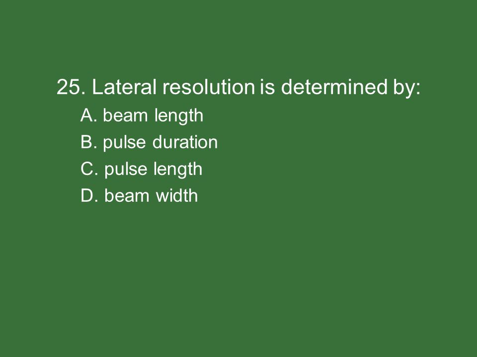 25. Lateral resolution is determined by: A. beam length B. pulse duration C. pulse length D. beam width