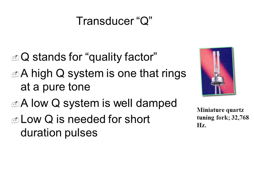 "Transducer ""Q""  Q stands for ""quality factor""  A high Q system is one that rings at a pure tone  A low Q system is well damped  Low Q is needed fo"