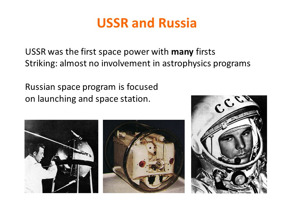 USSR and Russia USSR was the first space power with many firsts Striking: almost no involvement in astrophysics programs Russian space program is focused on launching and space station.