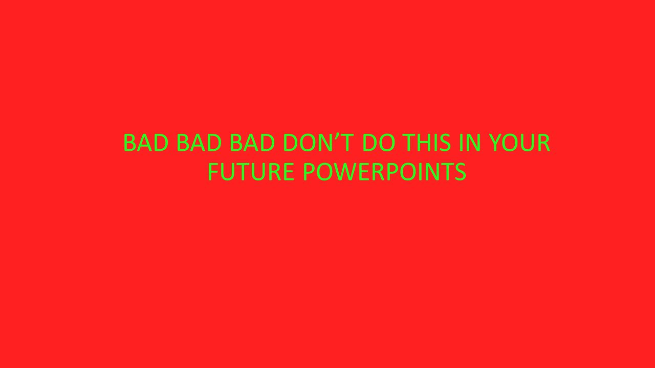 BAD BAD BAD DON'T DO THIS IN YOUR FUTURE POWERPOINTS