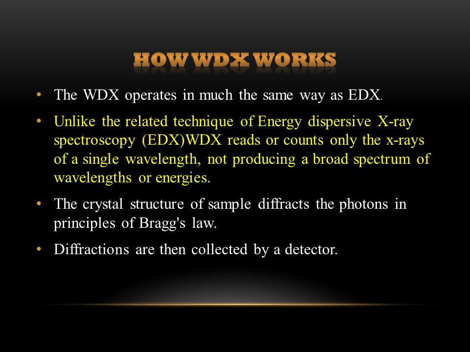 The WDX operates in much the same way as EDX. Unlike the related technique of Energy dispersive X-ray spectroscopy (EDX)WDX reads or counts only the x