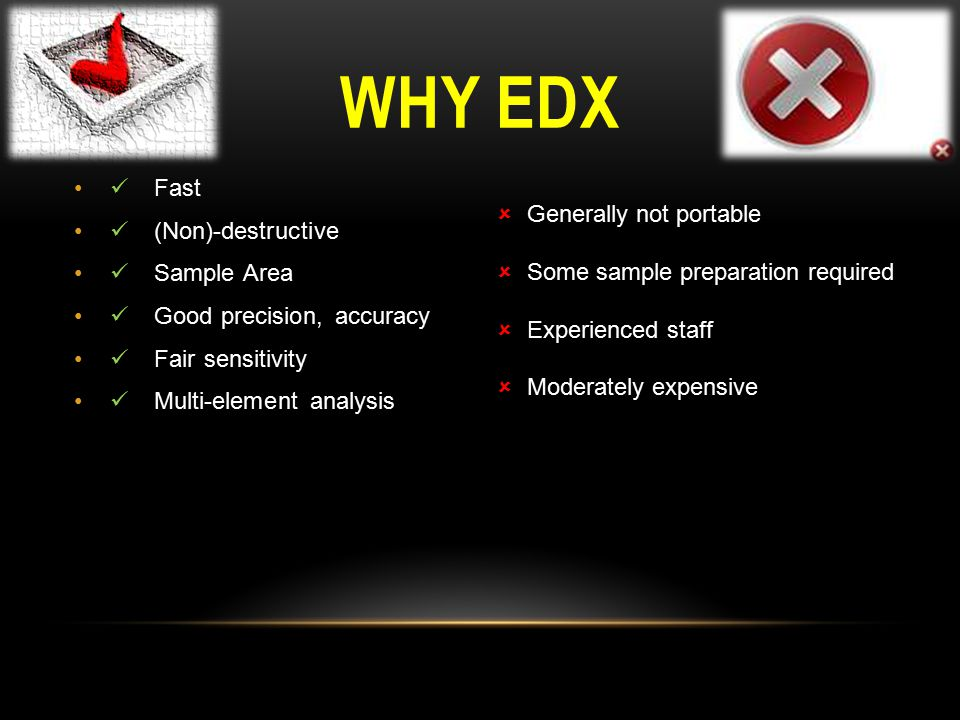 WHY EDX  Fast  (Non)-destructive  Sample Area  Good precision, accuracy  Fair sensitivity  Multi-element analysis  Generally not portable  Some sample preparation required  Experienced staff  Moderately expensive