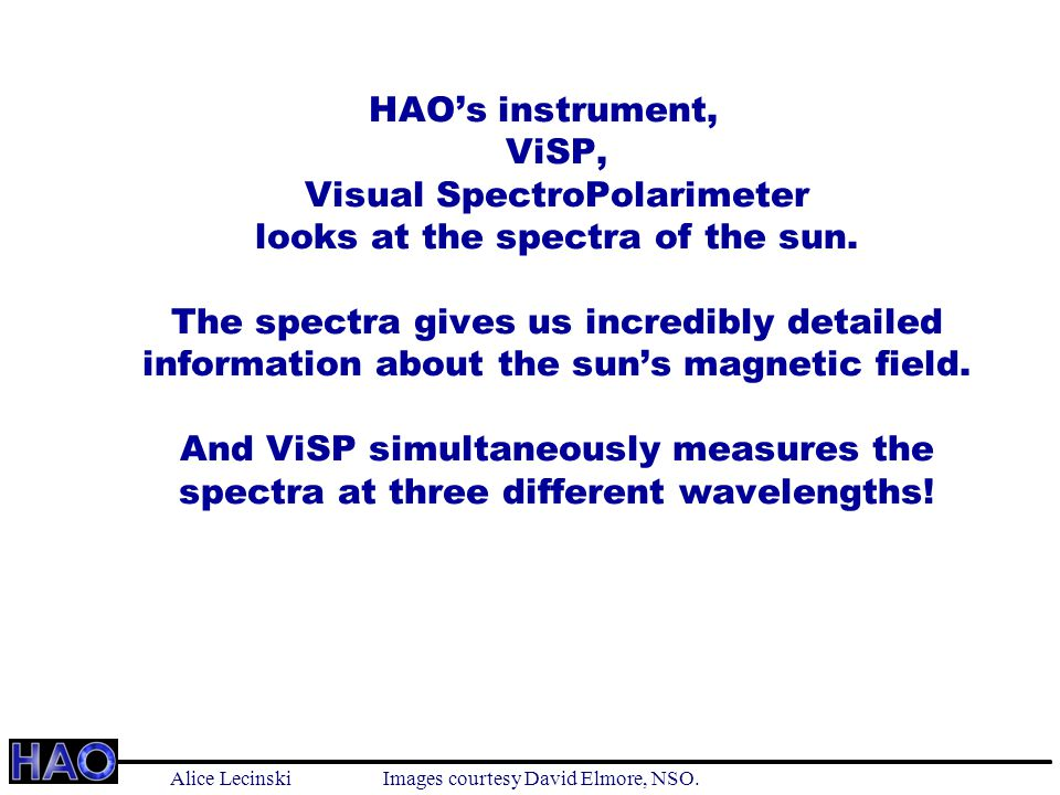 HAO's instrument, ViSP, Visual SpectroPolarimeter looks at the spectra of the sun.