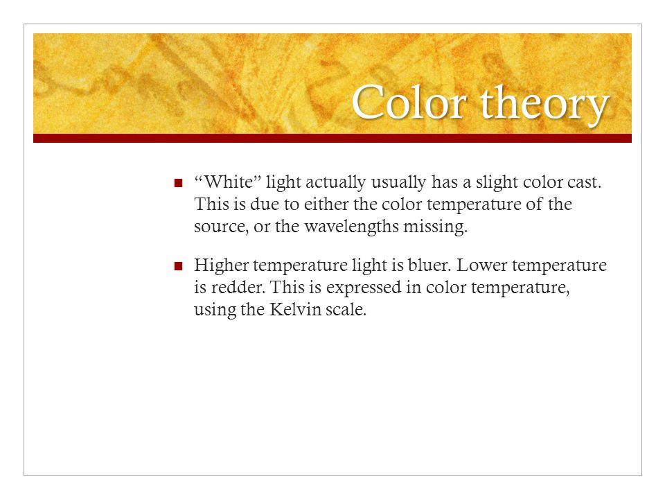 Color theory White light actually usually has a slight color cast.