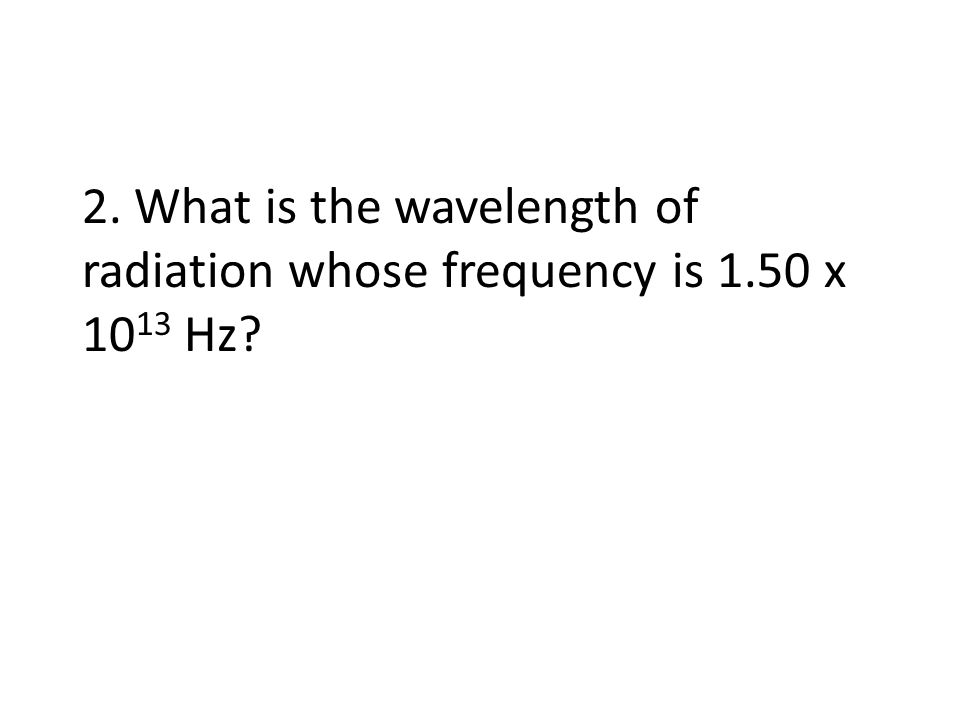 2. What is the wavelength of radiation whose frequency is 1.50 x 10 13 Hz?