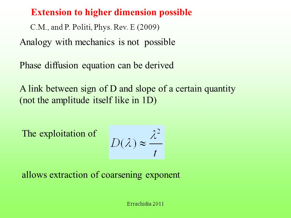 Extension to higher dimension possible Analogy with mechanics is not possible Phase diffusion equation can be derived A link between sign of D and slope of a certain quantity (not the amplitude itself like in 1D) The exploitation of allows extraction of coarsening exponent C.M., and P.