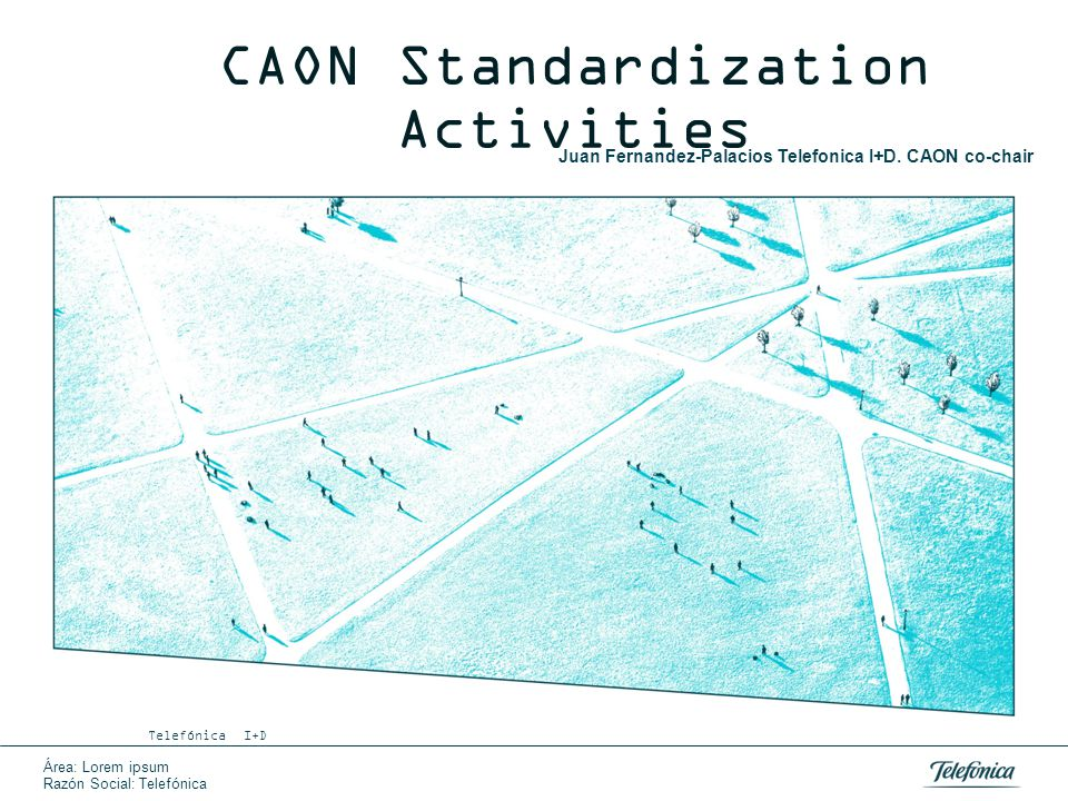 Área: Lorem ipsum Razón Social: Telefónica CAON Standardization Activities Telefónica I+D Juan Fernandez-Palacios Telefonica I+D. CAON co-chair