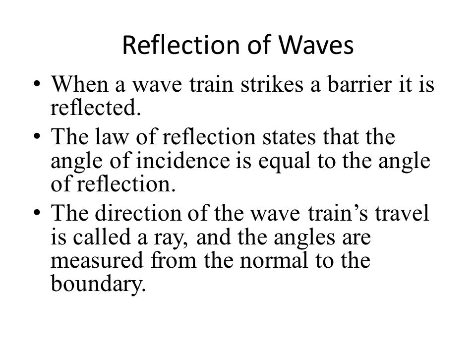 Reflection of Waves When a wave train strikes a barrier it is reflected. The law of reflection states that the angle of incidence is equal to the angl