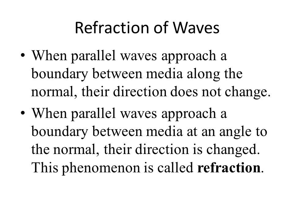 Refraction of Waves When parallel waves approach a boundary between media along the normal, their direction does not change. When parallel waves appro