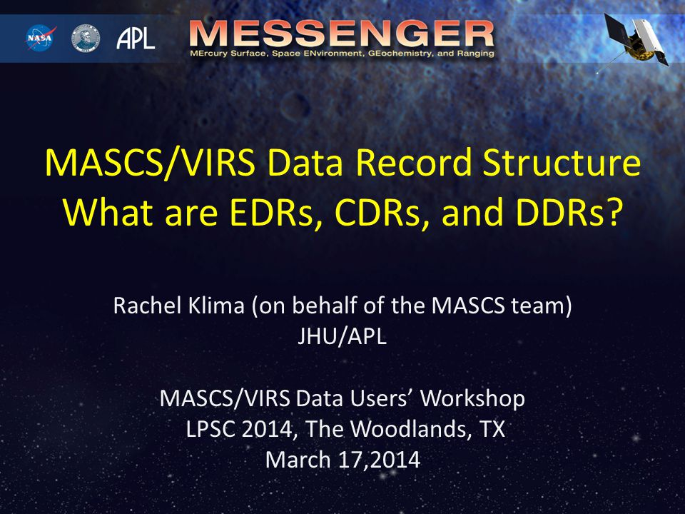 Rachel Klima (on behalf of the MASCS team) JHU/APL MASCS/VIRS Data Users' Workshop LPSC 2014, The Woodlands, TX March 17,2014 MASCS/VIRS Data Record Structure What are EDRs, CDRs, and DDRs