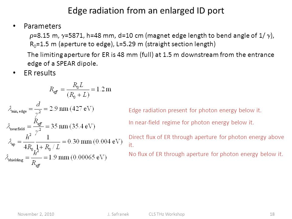 November 2, 201018 Edge radiation from an enlarged ID port Parameters ER results  =8.15 m,  =5871, h=48 mm, d=10 cm (magnet edge length to bend angle of 1/  ), R 0 =1.5 m (aperture to edge), L=5.29 m (straight section length) The limiting aperture for ER is 48 mm (full) at 1.5 m downstream from the entrance edge of a SPEAR dipole.