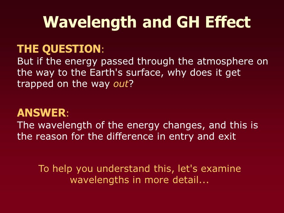 Wavelength and GH Effect THE QUESTION : But if the energy passed through the atmosphere on the way to the Earth s surface, why does it get trapped on the way out.