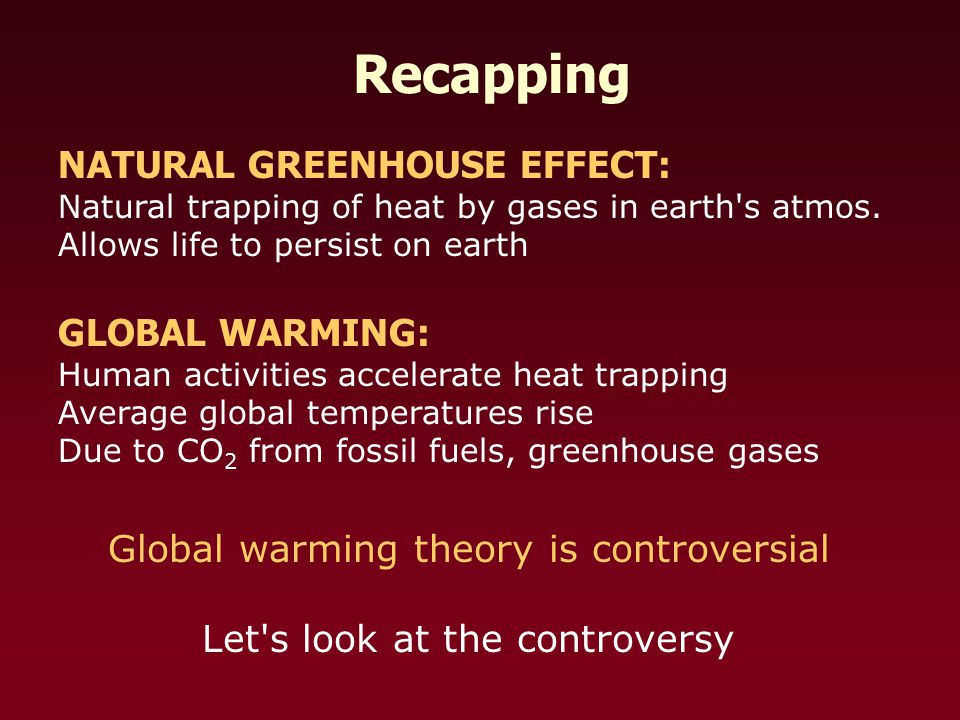 Recapping NATURAL GREENHOUSE EFFECT: Natural trapping of heat by gases in earth s atmos.