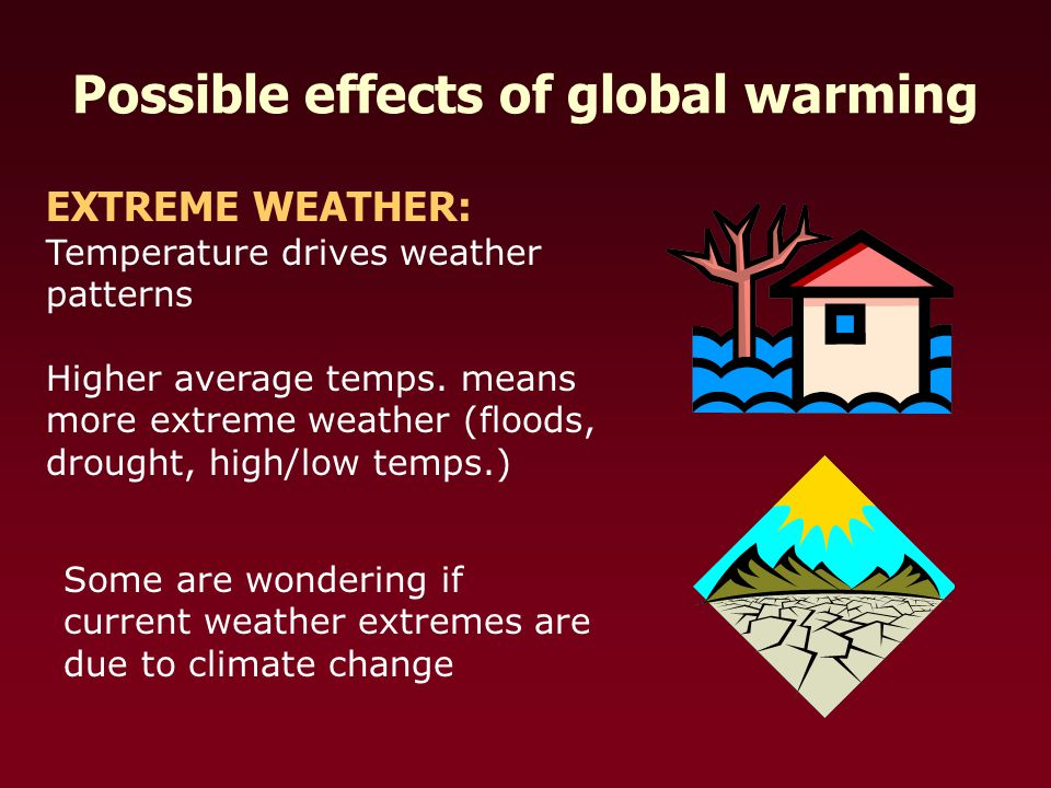 Possible effects of global warming EXTREME WEATHER: Temperature drives weather patterns Higher average temps.