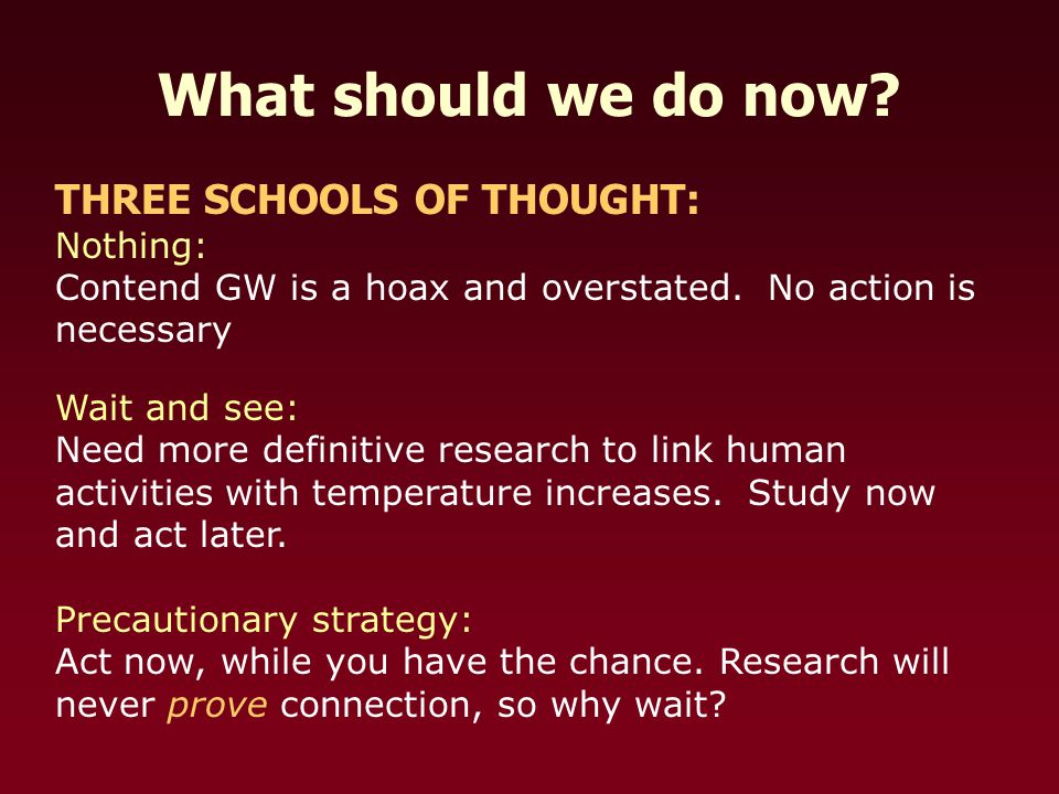 What should we do now. THREE SCHOOLS OF THOUGHT: Nothing: Contend GW is a hoax and overstated.