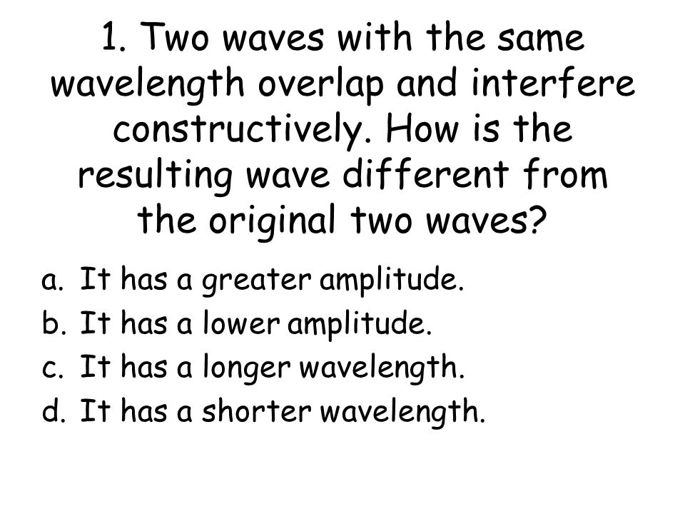 1. Two waves with the same wavelength overlap and interfere constructively.