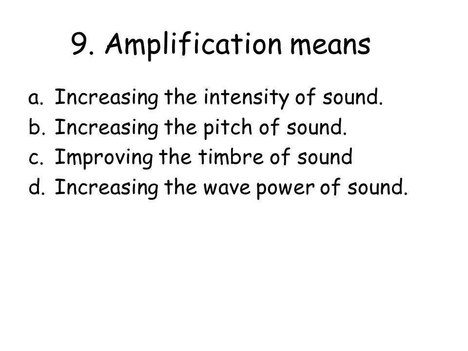 9. Amplification means a.Increasing the intensity of sound.