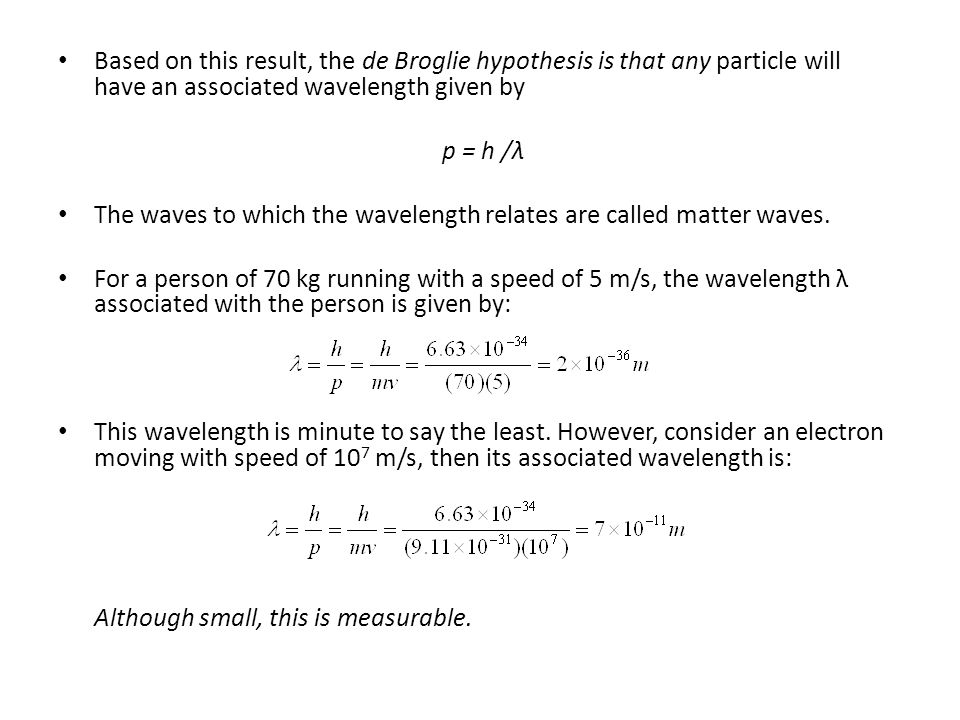 Based on this result, the de Broglie hypothesis is that any particle will have an associated wavelength given by p = h /λ The waves to which the wavel