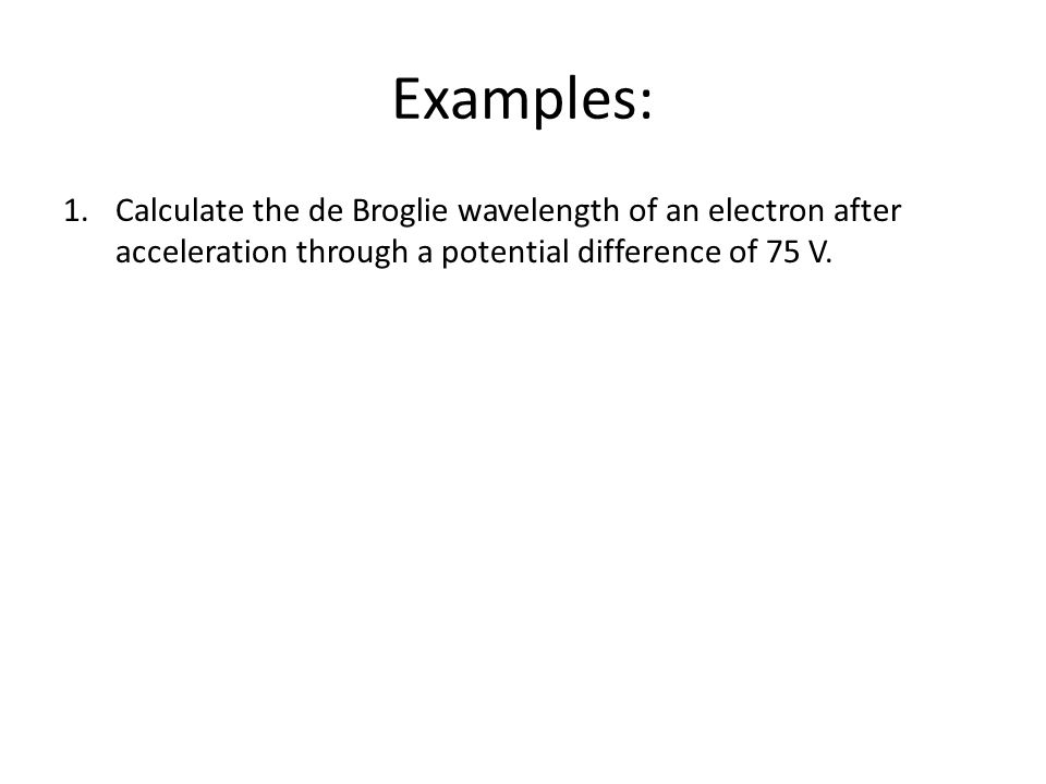 Examples: 1.Calculate the de Broglie wavelength of an electron after acceleration through a potential difference of 75 V.