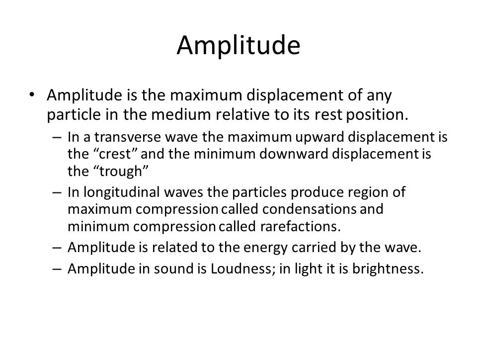 Amplitude Amplitude is the maximum displacement of any particle in the medium relative to its rest position.