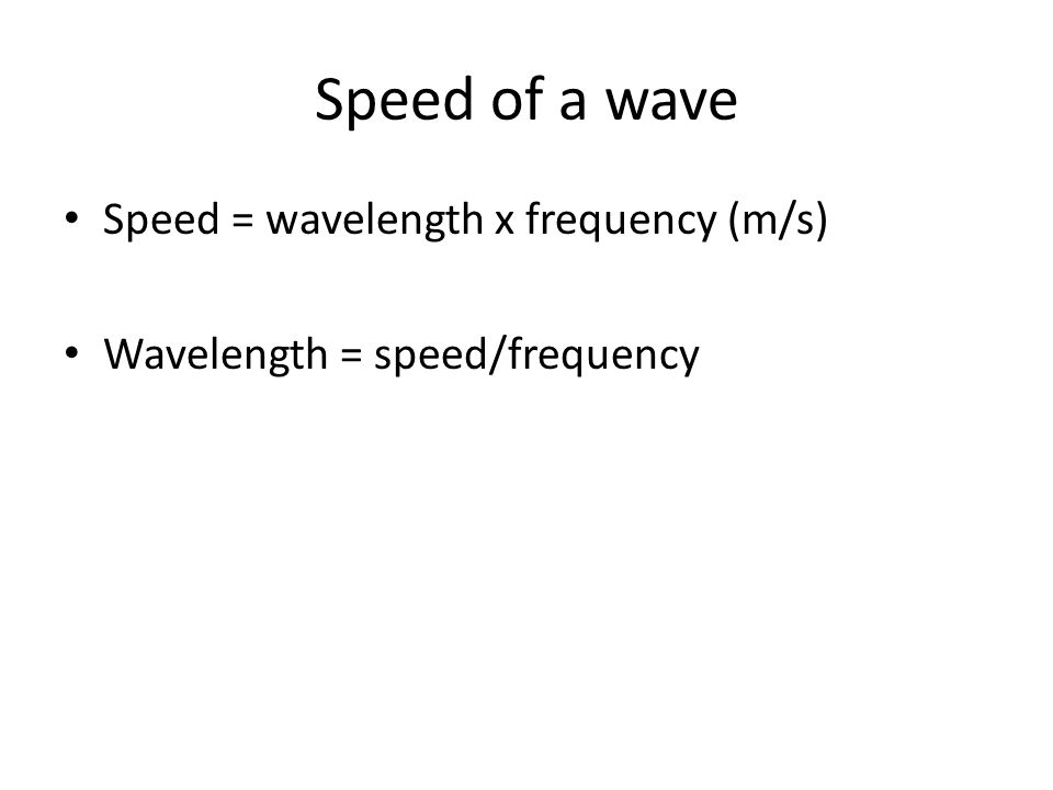 Speed of a wave Speed = wavelength x frequency (m/s) Wavelength = speed/frequency