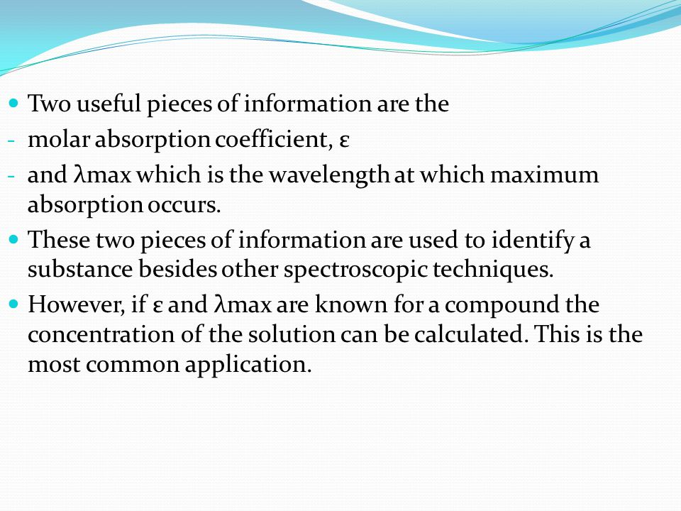 Two useful pieces of information are the - molar absorption coefficient, ε - and λmax which is the wavelength at which maximum absorption occurs. Thes