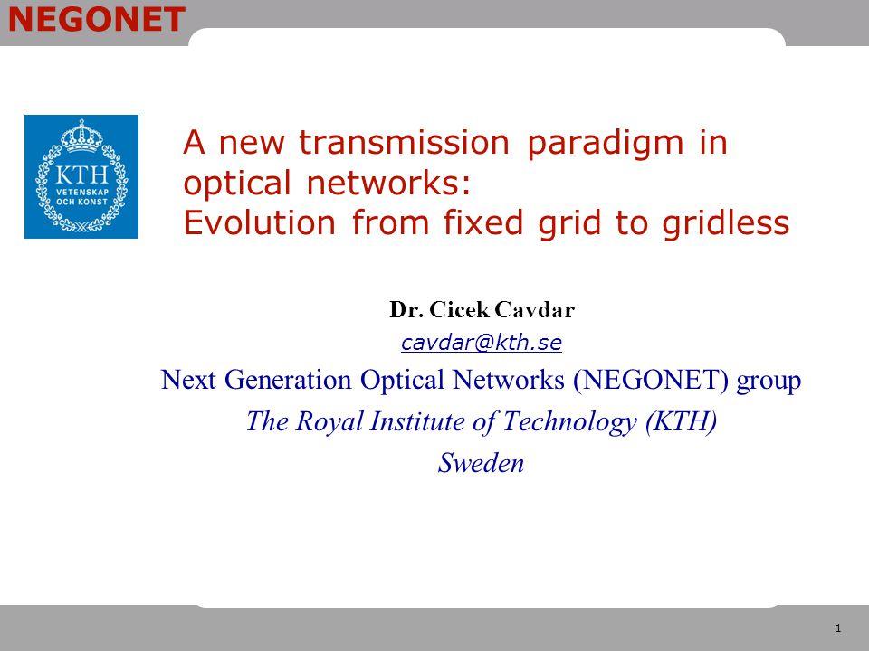 1 NEGONET A new transmission paradigm in optical networks: Evolution from fixed grid to gridless Dr. Cicek Cavdar cavdar@kth.se Next Generation Optica
