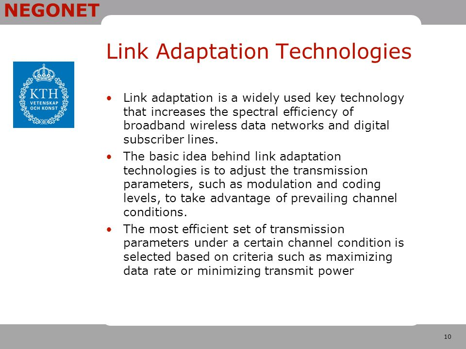 10 NEGONET Link Adaptation Technologies Link adaptation is a widely used key technology that increases the spectral efficiency of broadband wireless data networks and digital subscriber lines.