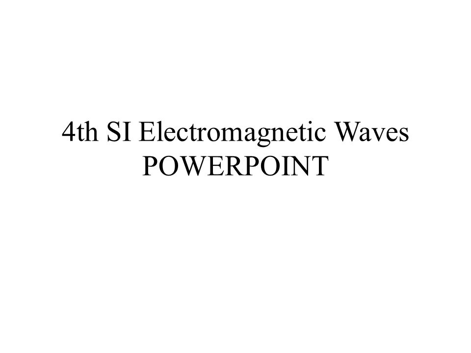 4th SI Electromagnetic Waves POWERPOINT
