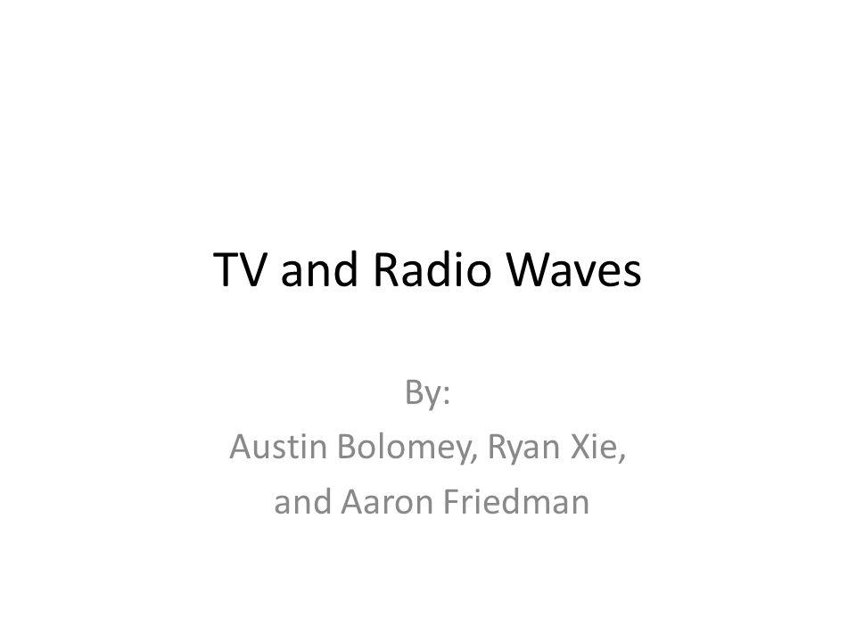 TV and Radio Waves By: Austin Bolomey, Ryan Xie, and Aaron Friedman