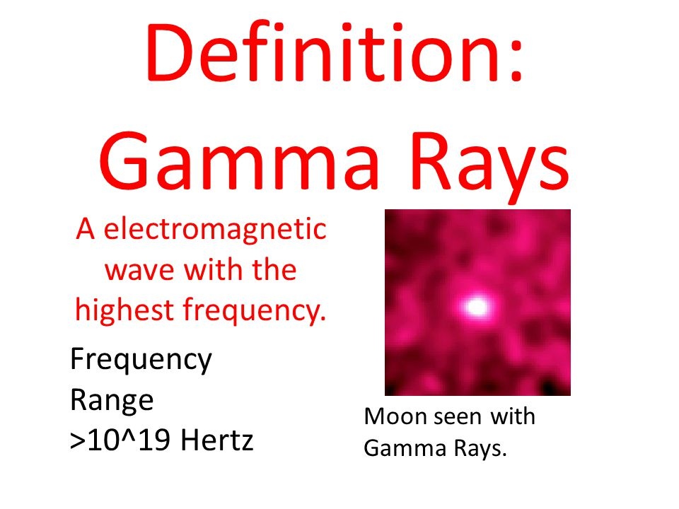 Definition: Gamma Rays A electromagnetic wave with the highest frequency. Frequency Range >10^19 Hertz Moon seen with Gamma Rays.