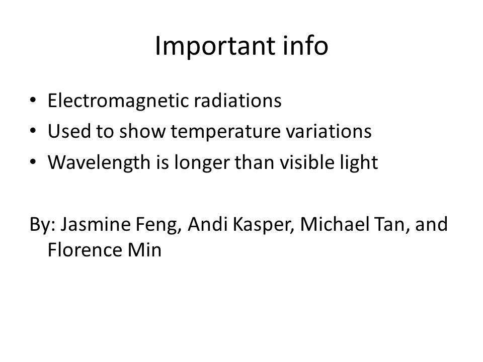 Important info Electromagnetic radiations Used to show temperature variations Wavelength is longer than visible light By: Jasmine Feng, Andi Kasper, Michael Tan, and Florence Min