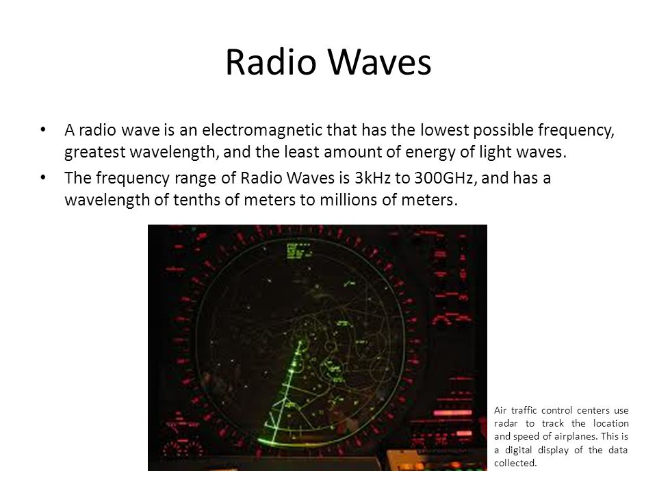 Radio Waves A radio wave is an electromagnetic that has the lowest possible frequency, greatest wavelength, and the least amount of energy of light waves.