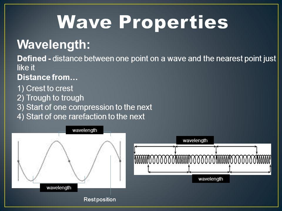 Wavelength: Defined - distance between one point on a wave and the nearest point just like it Distance from… 1) Crest to crest 2) Trough to trough 3) Start of one compression to the next 4) Start of one rarefaction to the next Rest position wavelength