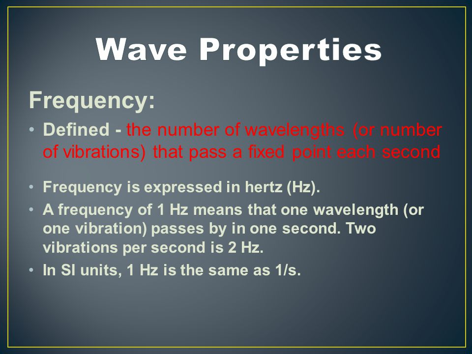 Frequency: Defined - the number of wavelengths (or number of vibrations) that pass a fixed point each second Frequency is expressed in hertz (Hz).