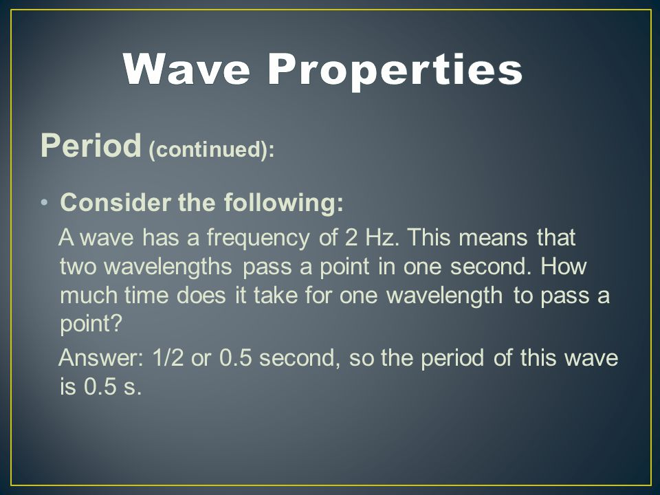 Period (continued): Consider the following: A wave has a frequency of 2 Hz.