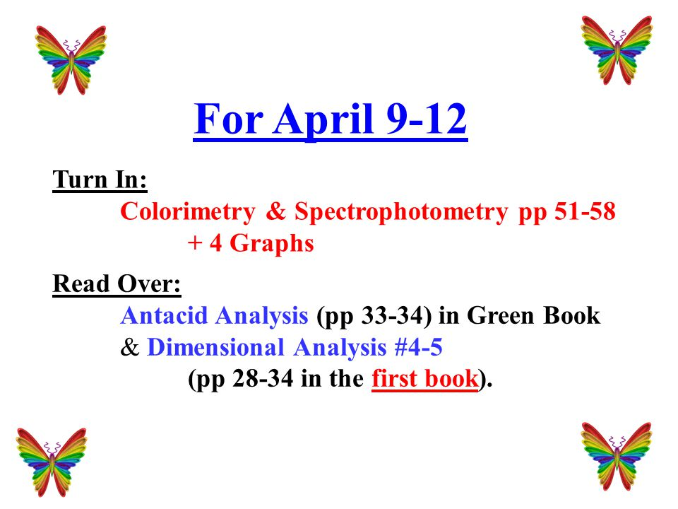 For April 9-12 Turn In: Colorimetry & Spectrophotometry pp 51-58 + 4 Graphs Read Over: Antacid Analysis (pp 33-34) in Green Book & Dimensional Analysis #4-5 (pp 28-34 in the first book).