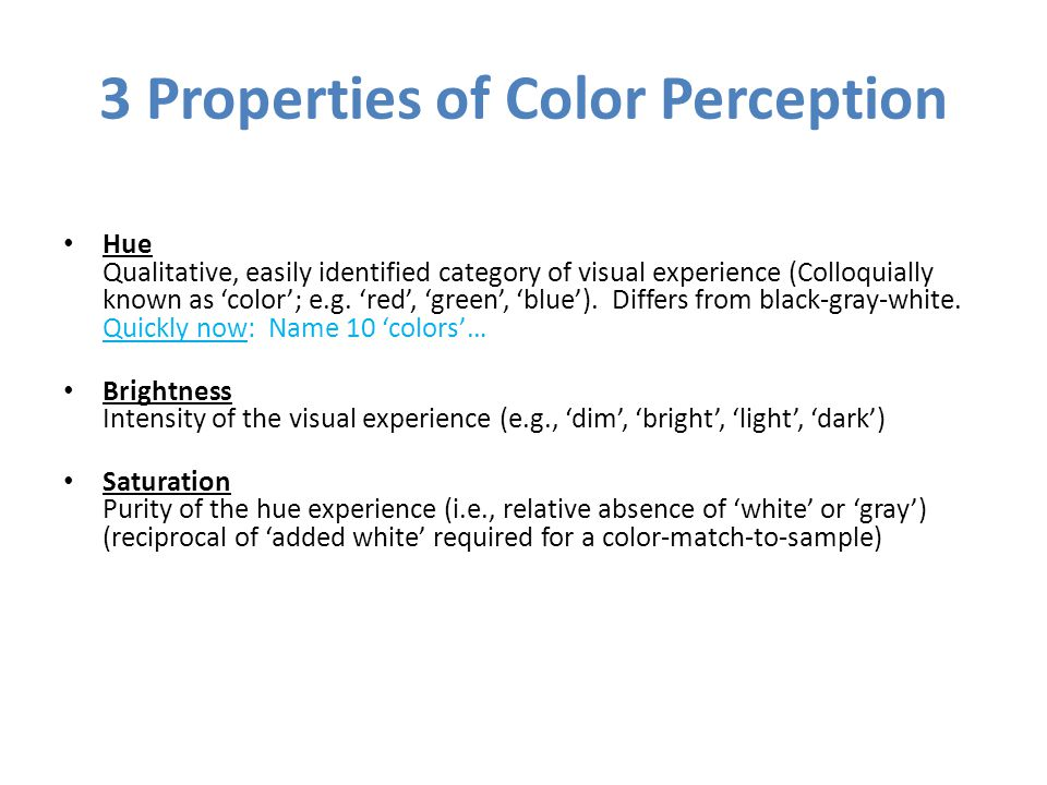 3 Properties of Color Perception Hue Qualitative, easily identified category of visual experience (Colloquially known as 'color'; e.g. 'red', 'green',