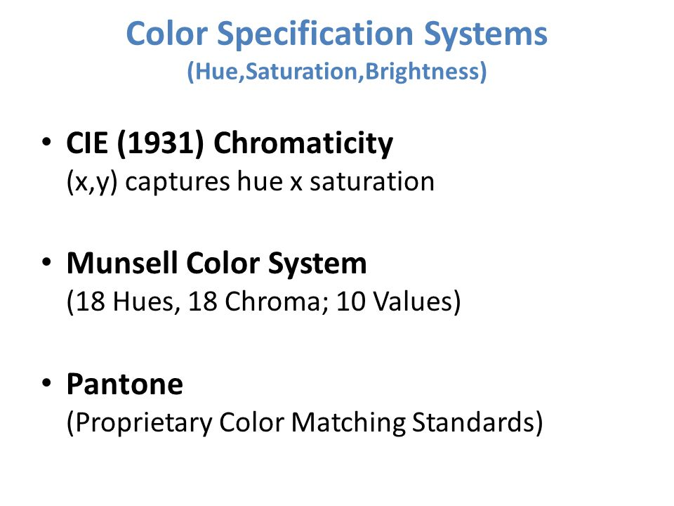 Color Specification Systems (Hue,Saturation,Brightness) CIE (1931) Chromaticity (x,y) captures hue x saturation Munsell Color System (18 Hues, 18 Chro