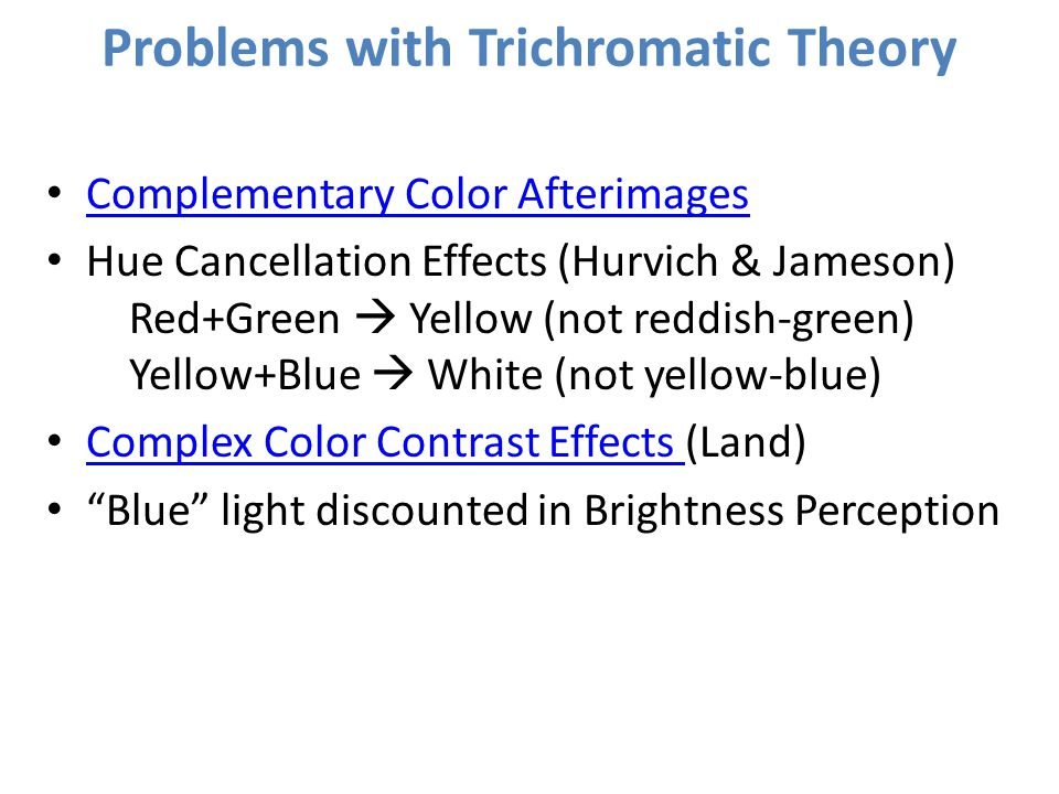 Problems with Trichromatic Theory Complementary Color Afterimages Hue Cancellation Effects (Hurvich & Jameson) Red+Green  Yellow (not reddish-green)