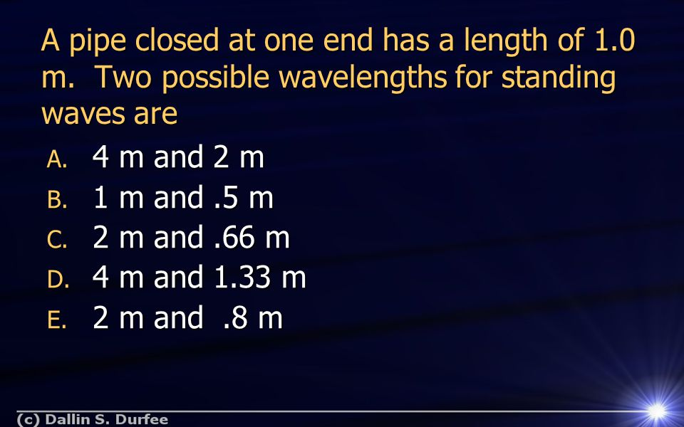 A pipe closed at one end has a length of 1.0 m. Two possible wavelengths for standing waves are A.