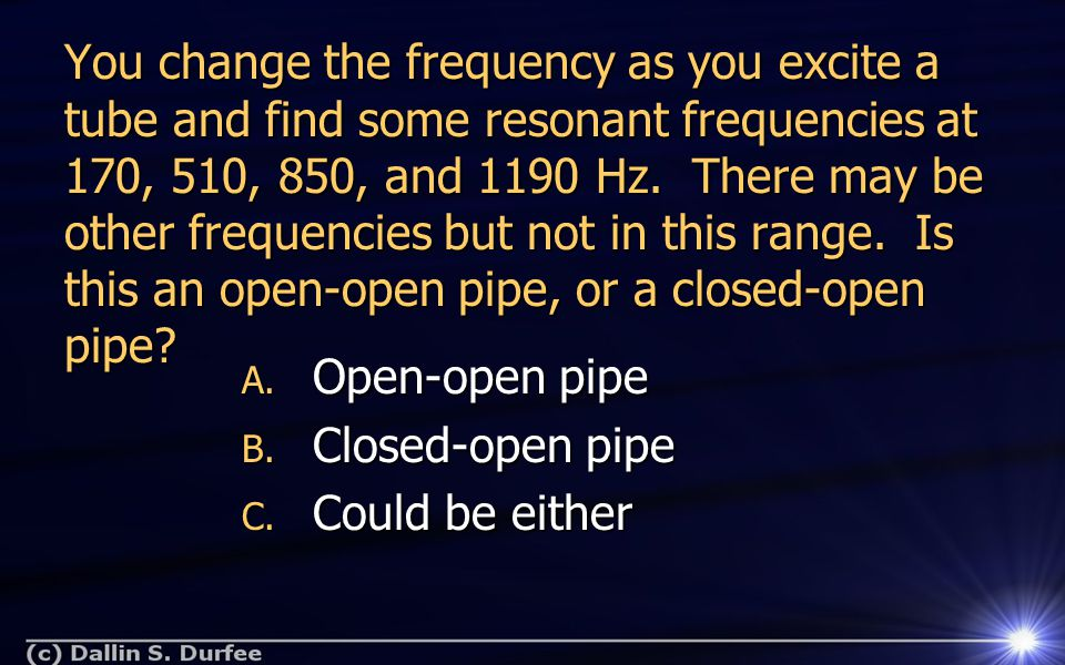 You change the frequency as you excite a tube and find some resonant frequencies at 170, 510, 850, and 1190 Hz.