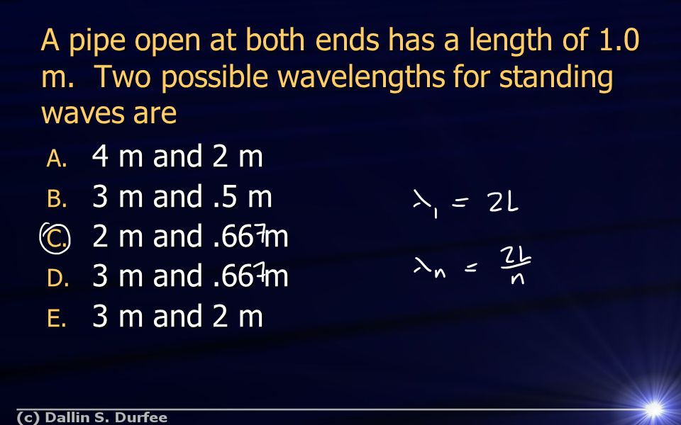 A pipe open at both ends has a length of 1.0 m. Two possible wavelengths for standing waves are A.